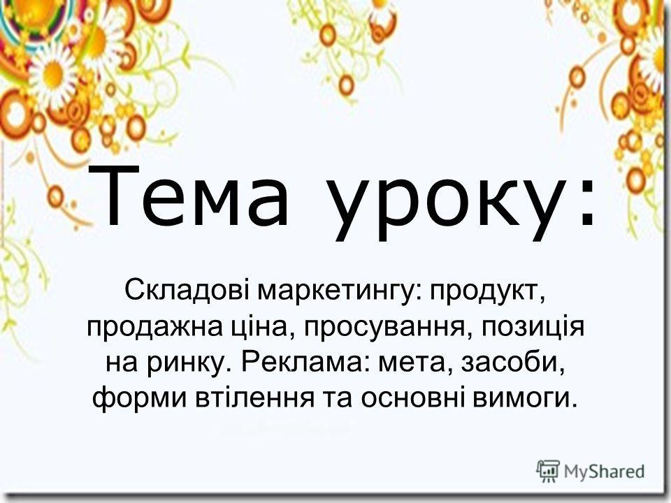 Тема уроку: Складові маркетингу: продукт, продажна ціна, просування, позиція на ринку. Реклама: мета, засоби, форми втілення та основні вимоги.