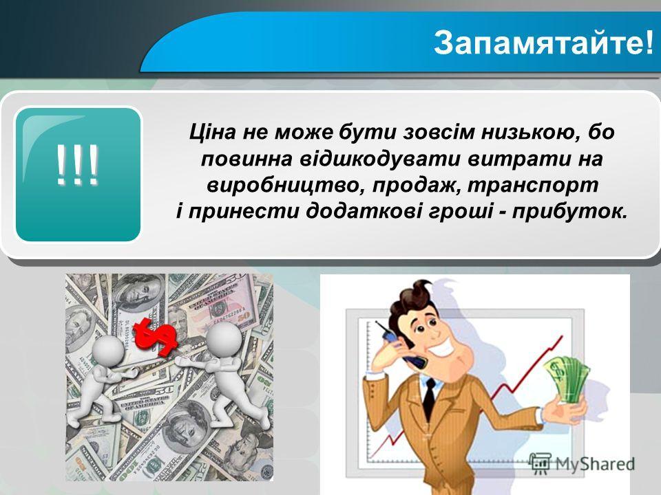 Запамятайте! !!! Ціна не може бути зовсім низькою, бо повинна відшкодувати витрати на виробництво, продаж, транспорт і принести додаткові гроші - прибуток.