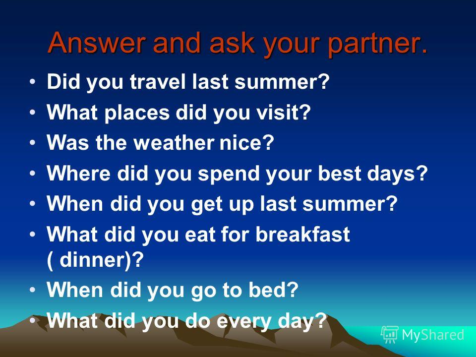 Answer and ask your partner. Did you travel last summer? What places did you visit? Was the weather nice? Where did you spend your best days? When did you get up last summer? What did you eat for breakfast ( dinner)? When did you go to bed? What did