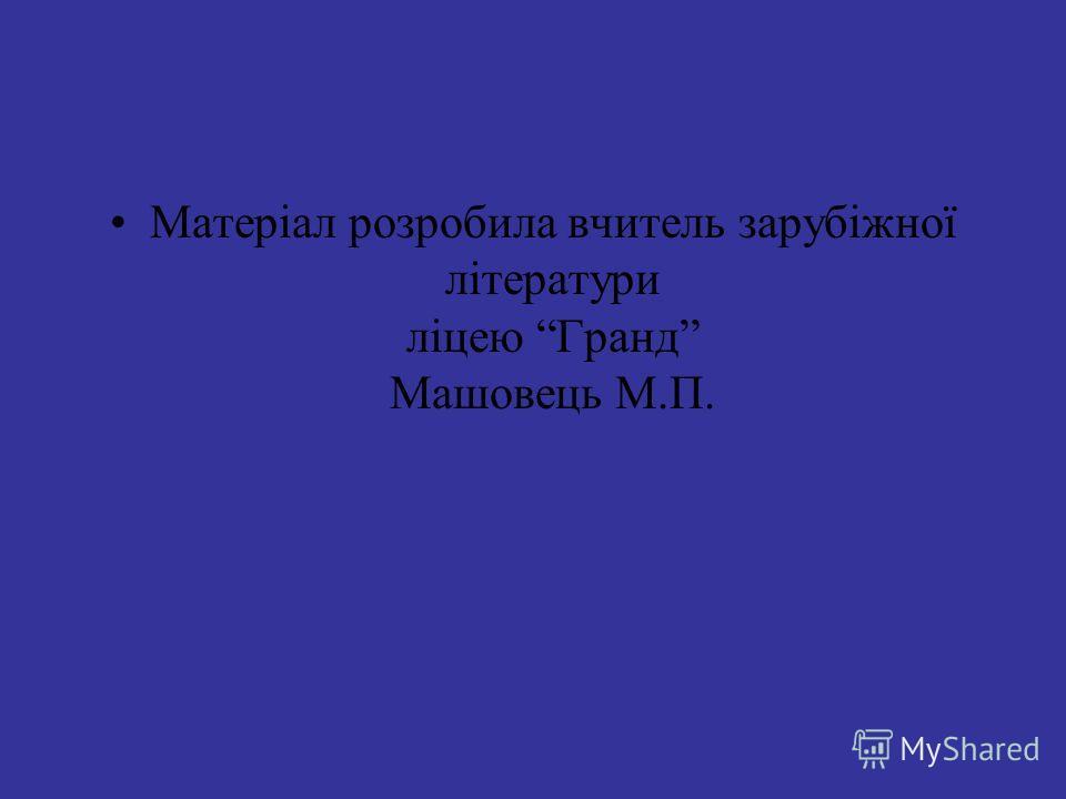 Матеріал розробила вчитель зарубіжної літератури ліцею Гранд Машовець М.П.