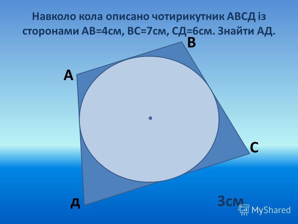 Навколо кола описано чотирикутник АВСД із сторонами АВ=4см, ВС=7см, СД=6см. Знайти АД. А В С д3см