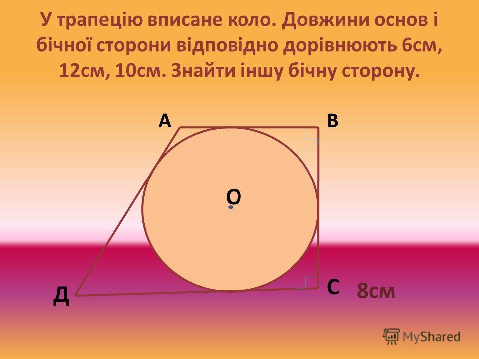 У трапецію вписане коло. Довжини основ і бічної сторони відповідно дорівнюють 6см, 12см, 10см. Знайти іншу бічну сторону. О АВ С Д 8см