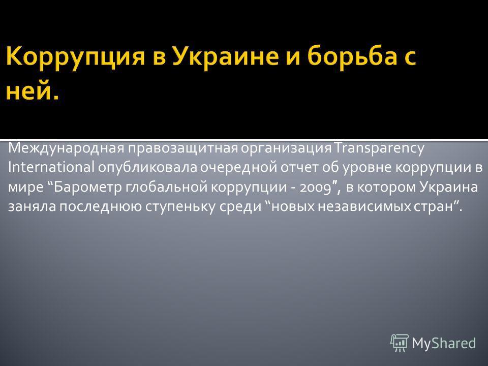 Международная правозащитная организация Transparency International опубликовала очередной отчет об уровне коррупции в мире Барометр глобальной коррупции - 2009, в котором Украина заняла последнюю ступеньку среди новых независимых стран.