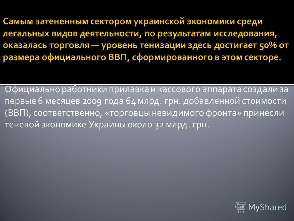 Официально работники прилавка и кассового аппарата создали за первые 6 месяцев 2009 года 64 млрд. грн. добавленной стоимости (ВВП), соответственно, «торговцы невидимого фронта» принесли теневой экономике Украины около 32 млрд. грн.