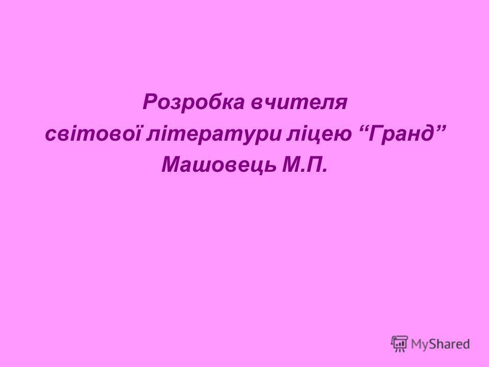 Розробка вчителя світової літератури ліцею Гранд Машовець М.П.