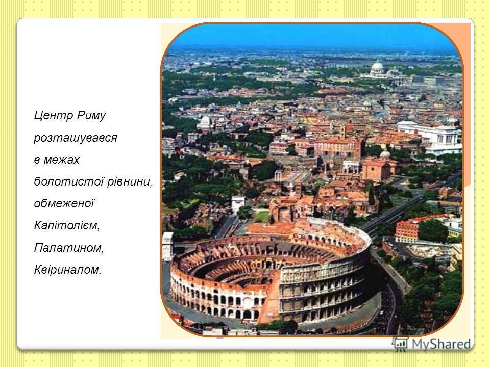 Центр Риму розташувався в межах болотистої рівнини, обмеженої Капітолієм, Палатином, Квіриналом.