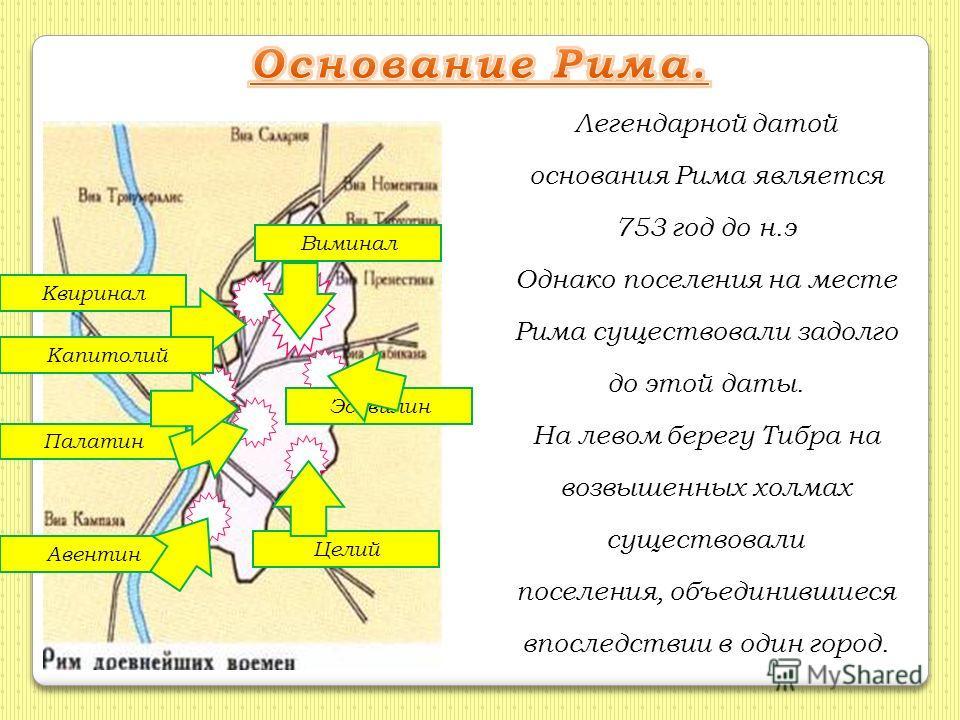 Легендарной датой основания Рима является 753 год до н.э Однако поселения на месте Рима существовали задолго до этой даты. На левом берегу Тибра на возвышенных холмах существовали поселения, объединившиеся впоследствии в один город. КвириналВиминал Э