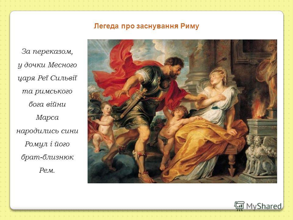 За переказом, у дочки Месного царя Реї Сильвії та римського бога війни Марса народились сини Ромул і його брат-близнюк Рем. Легеда про заснування Риму
