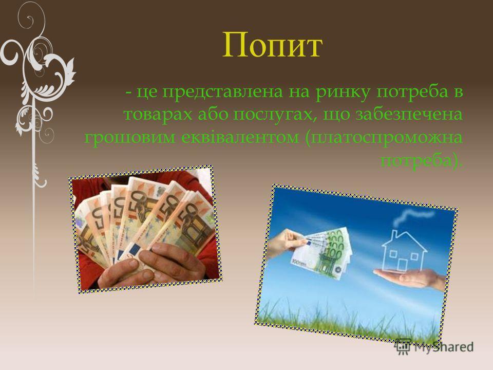 Попит - це представлена на ринку потреба в товарах або послугах, що забезпечена грошовим еквівалентом (платоспроможна потреба).