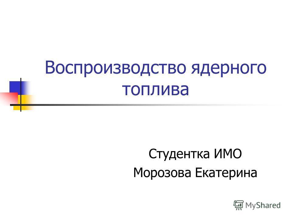 Воспроизводство ядерного топлива Студентка ИМО Морозова Екатерина