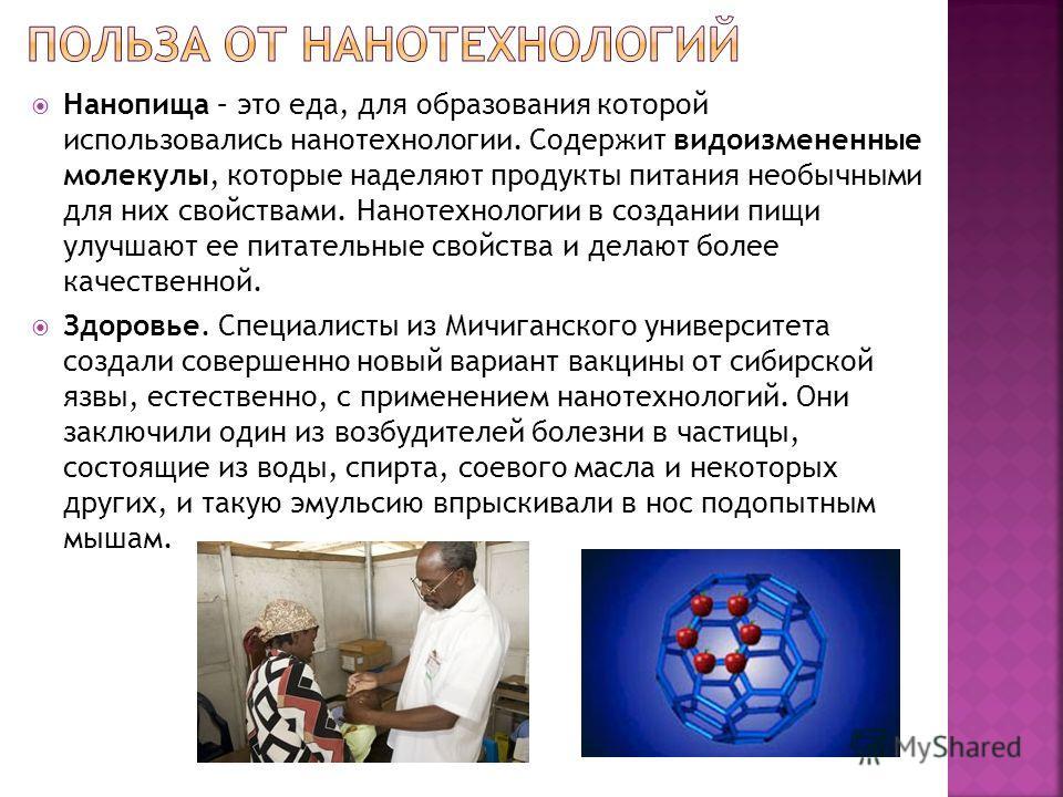 Нанопища – это еда, для образования которой использовались нанотехнологии. Содержит видоизмененные молекулы, которые наделяют продукты питания необычными для них свойствами. Нанотехнологии в создании пищи улучшают ее питательные свойства и делают бол