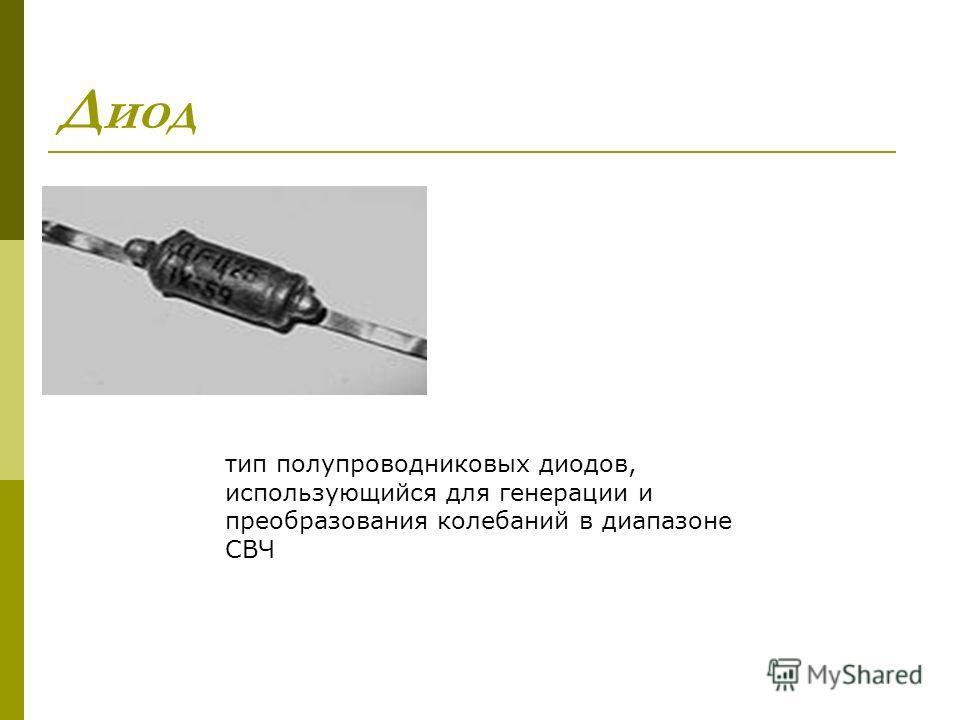 Диод тип полупроводниковых диодов, использующийся для генерации и преобразования колебаний в диапазоне СВЧ