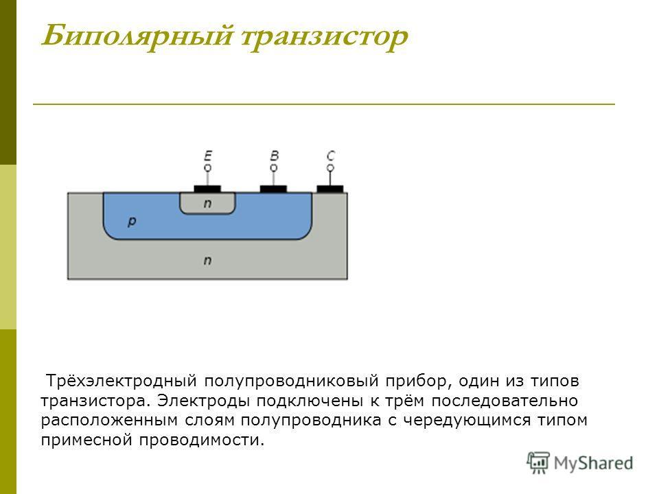 Биполярный транзистор Трёхэлектродный полупроводниковый прибор, один из типов транзистора. Электроды подключены к трём последовательно расположенным слоям полупроводника с чередующимся типом примесной проводимости.