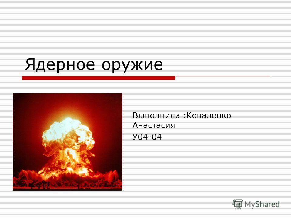 Ядерное оружие Выполнила :Коваленко Анастасия У04-04