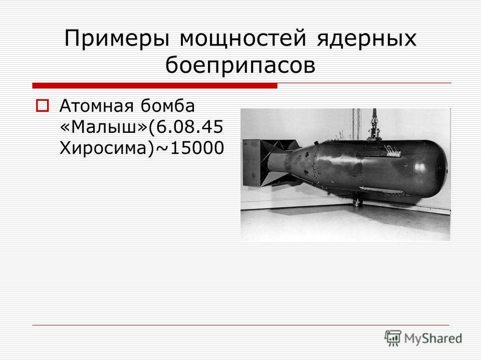 Примеры мощностей ядерных боеприпасов Атомная бомба «Малыш»(6.08.45 Хиросима)~15000