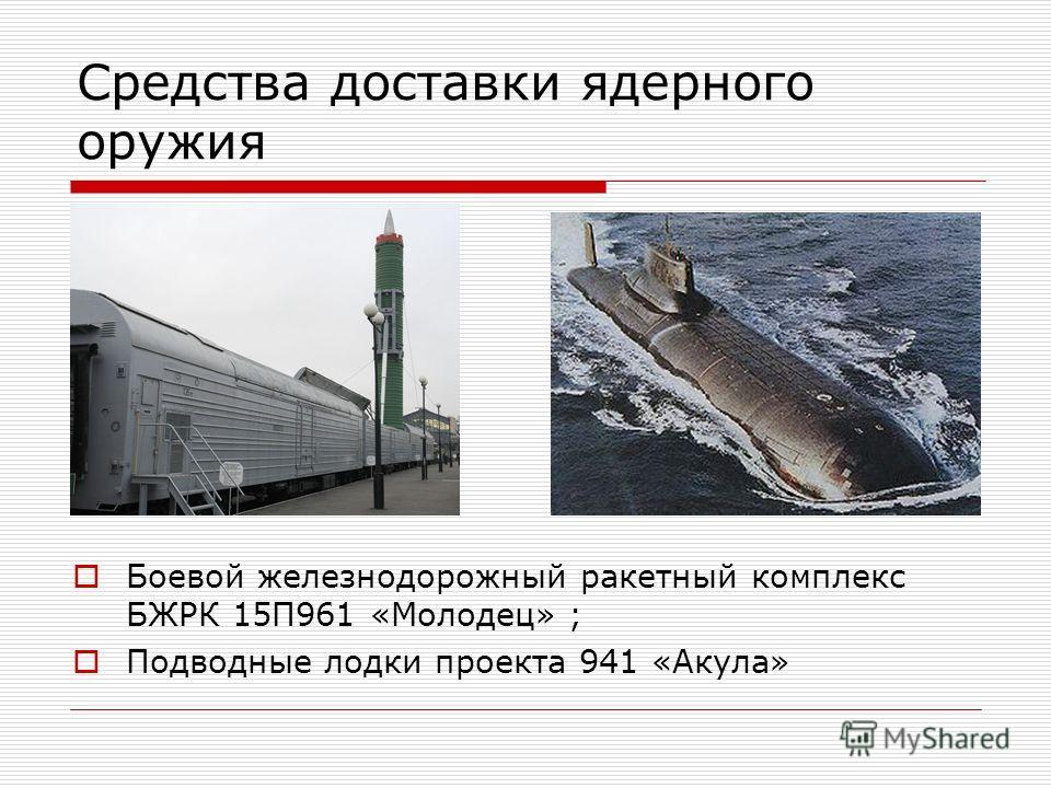Средства доставки ядерного оружия Боевой железнодорожный ракетный комплекс БЖРК 15П961 «Молодец» ; Подводные лодки проекта 941 «Акула»