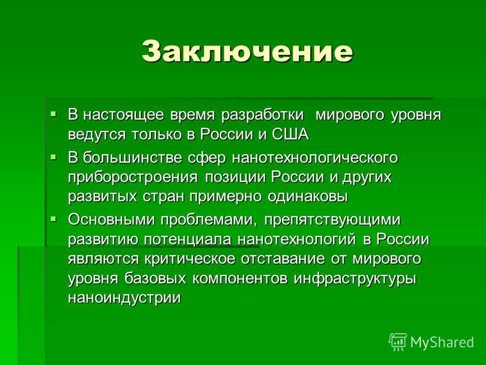 Заключение В настоящее время разработки мирового уровня ведутся только в России и США В настоящее время разработки мирового уровня ведутся только в России и США В большинстве сфер нанотехнологического приборостроения позиции России и других развитых