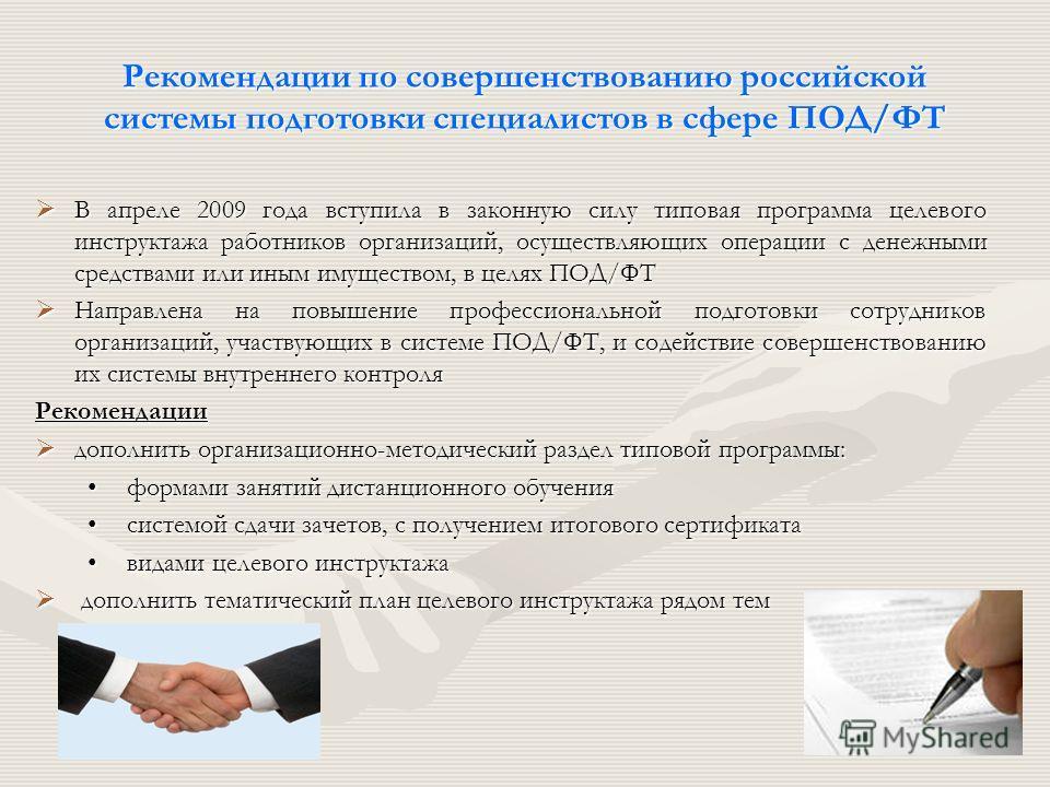 Рекомендации по совершенствованию российской системы подготовки специалистов в сфере ПОД/ФТ В апреле 2009 года вступила в законную силу типовая программа целевого инструктажа работников организаций, осуществляющих операции с денежными средствами или