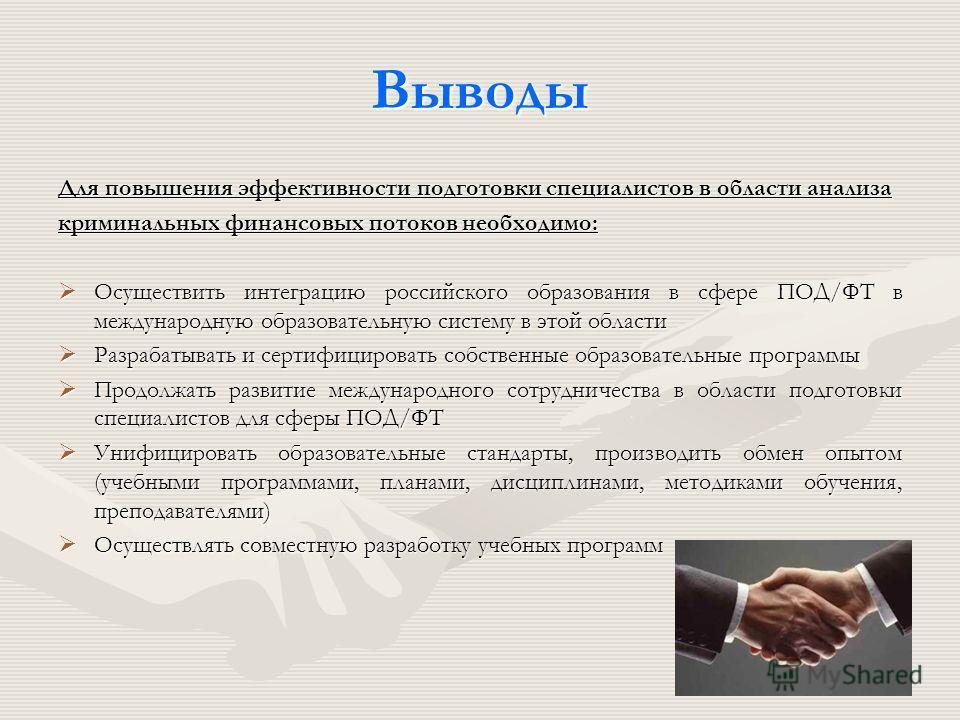 Выводы Для повышения эффективности подготовки специалистов в области анализа криминальных финансовых потоков необходимо: Осуществить интеграцию российского образования в сфере ПОД/ФТ в международную образовательную систему в этой области Осуществить
