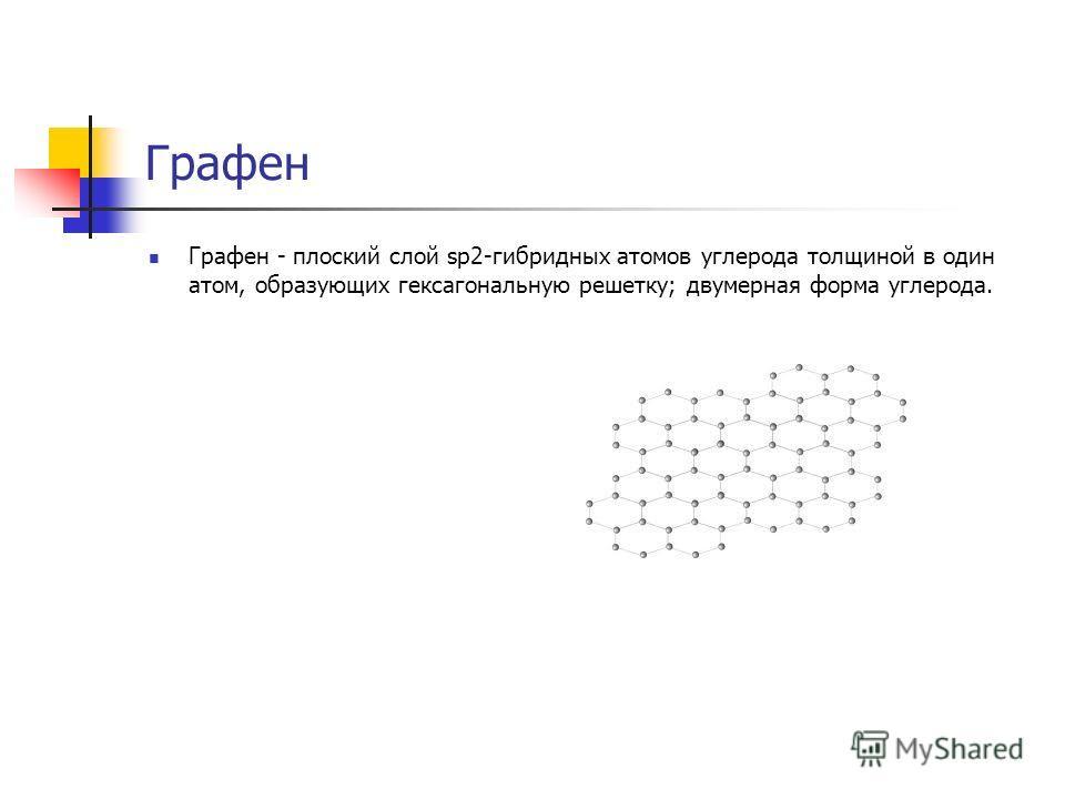 Графен Графен - плоский слой sp2-гибридных атомов углерода толщиной в один атом, образующих гексагональную решетку; двумерная форма углерода.