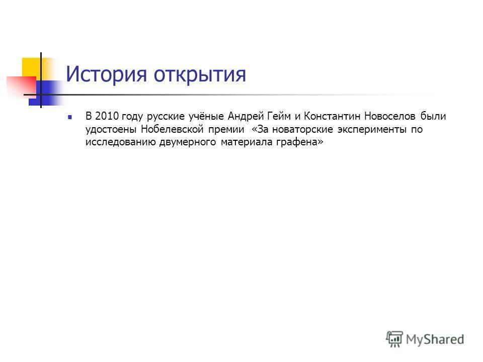 История открытия В 2010 году русские учёные Андрей Гейм и Константин Новоселов были удостоены Нобелевской премии «За новаторские эксперименты по исследованию двумерного материала графена»