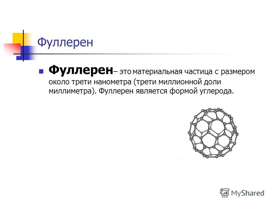 Фуллерен Фуллерен – это материальная частица с размером около трети нанометра (трети миллионной доли миллиметра). Фуллерен является формой углерода.
