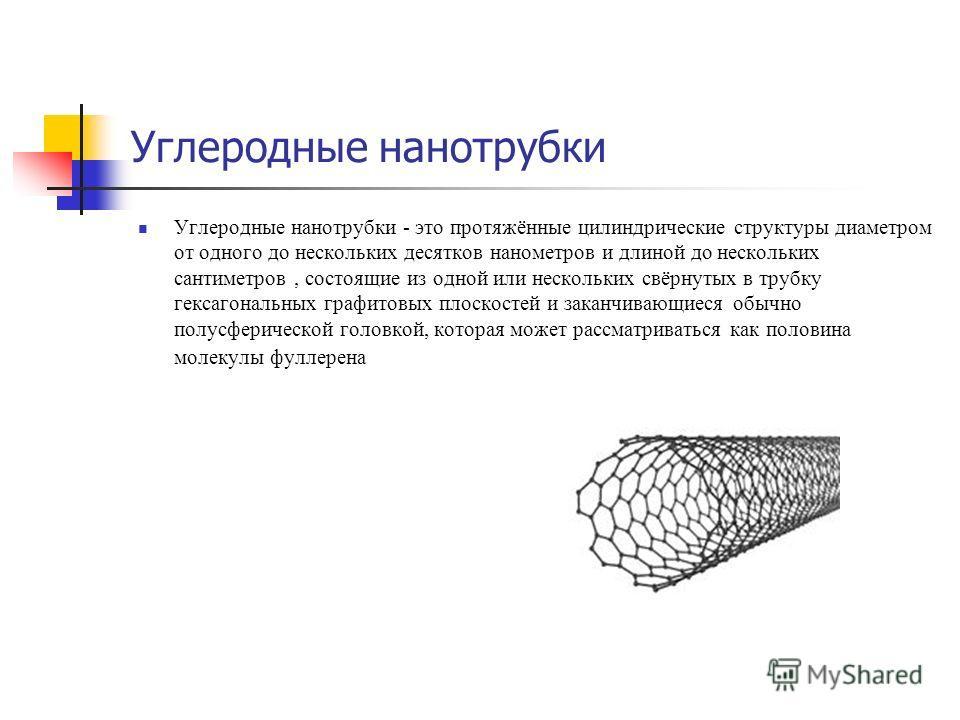 Углеродные нанотрубки Углеродные нанотрубки - это протяжённые цилиндрические структуры диаметром от одного до нескольких десятков нанометров и длиной до нескольких сантиметров, состоящие из одной или нескольких свёрнутых в трубку гексагональных графи