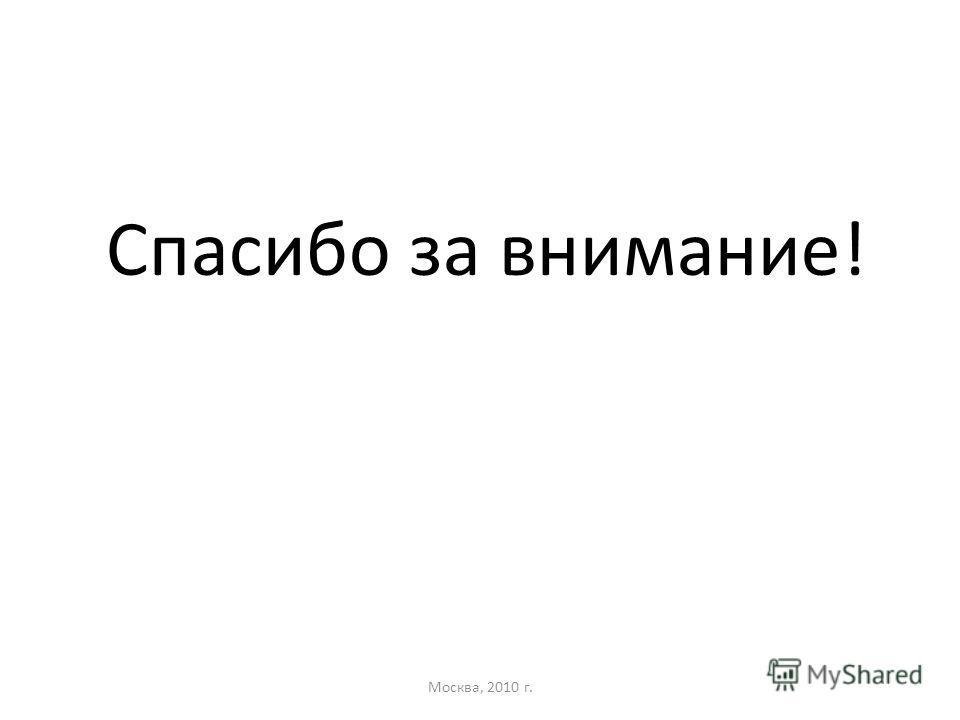 Спасибо за внимание! Москва, 2010 г.