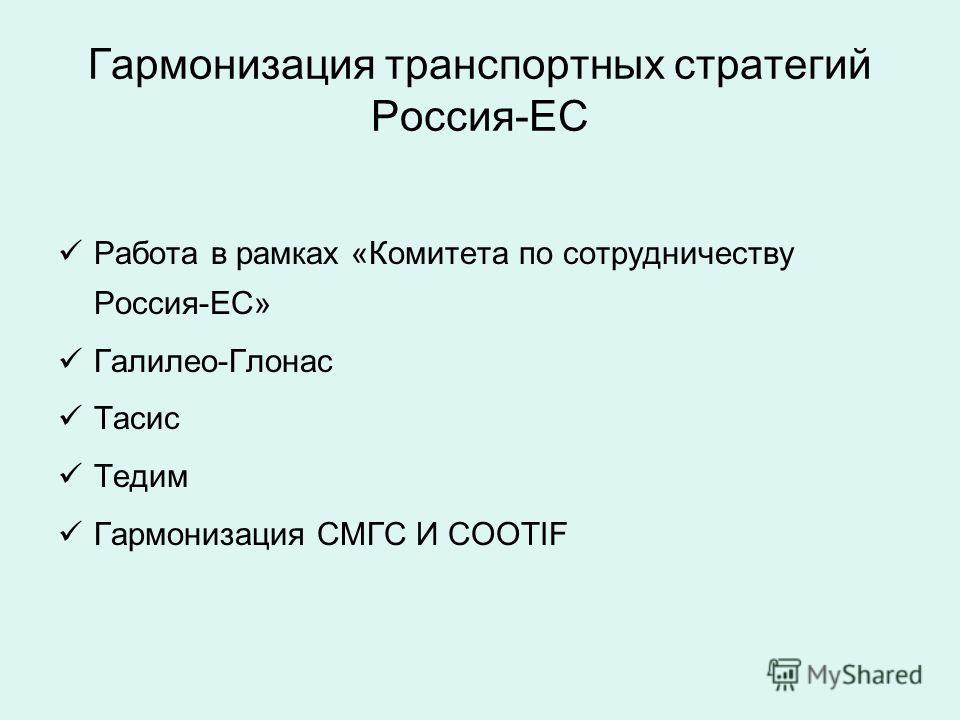 Гармонизация транспортных стратегий Россия-ЕС Работа в рамках «Комитета по сотрудничеству Россия-ЕС» Галилео-Глонас Тасис Тедим Гармонизация СМГС И COOTIF
