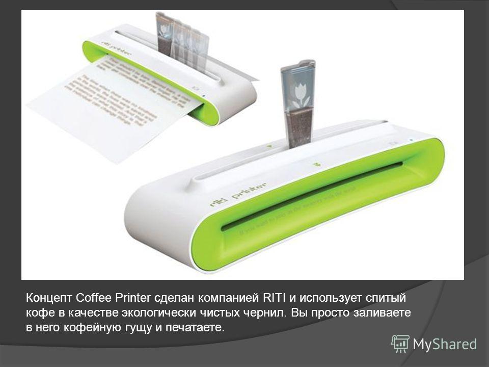 Концепт Coffee Printer сделан компанией RITI и использует спитый кофе в качестве экологически чистых чернил. Вы просто заливаете в него кофейную гущу и печатаете.