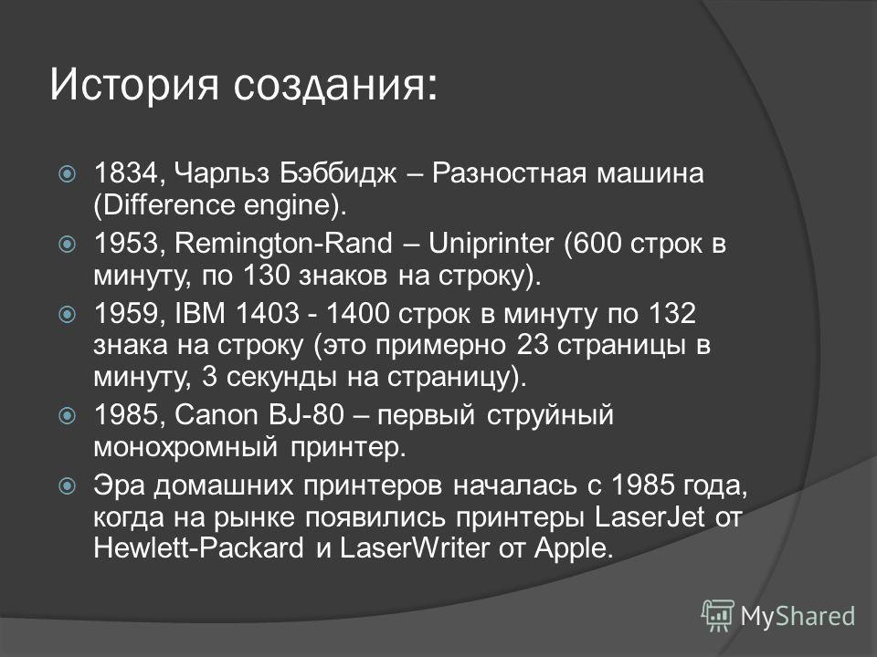 История создания: 1834, Чарльз Бэббидж – Разностная машина (Difference engine). 1953, Remington-Rand – Uniprinter (600 строк в минуту, по 130 знаков на строку). 1959, IBM 1403 - 1400 строк в минуту по 132 знака на строку (это примерно 23 страницы в м