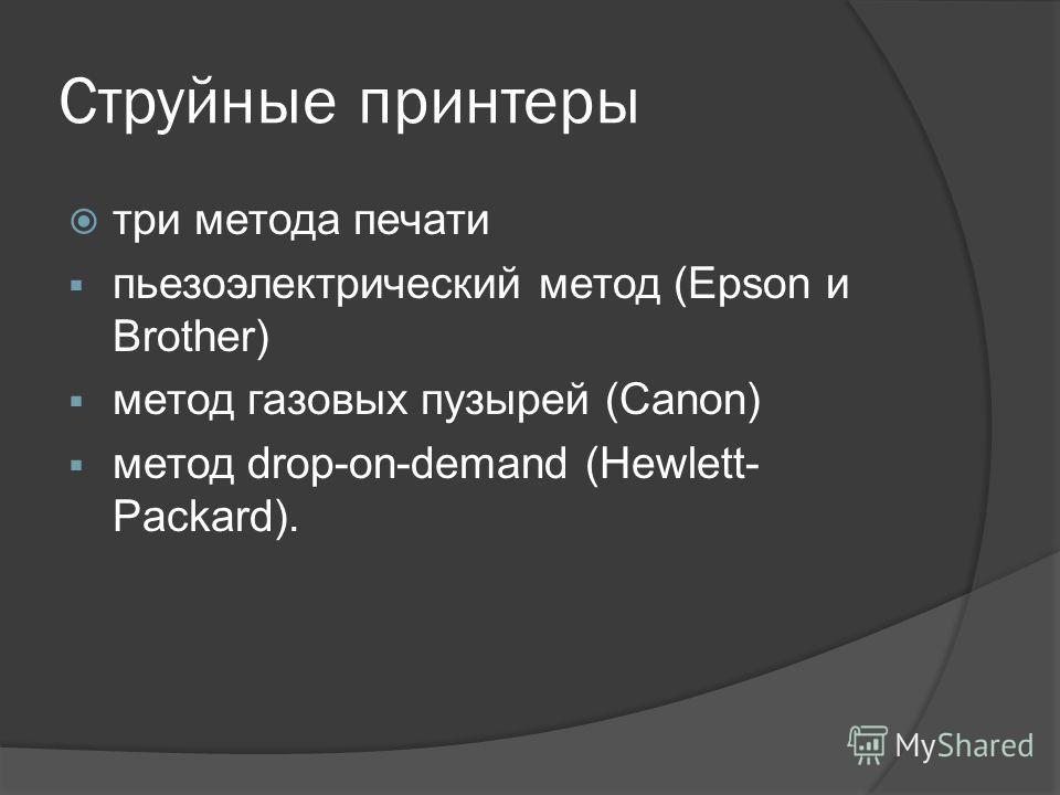 Струйные принтеры три метода печати пьезоэлектрический метод (Epson и Brother) метод газовых пузырей (Canon) метод drop-on-demand (Hewlett- Packard).