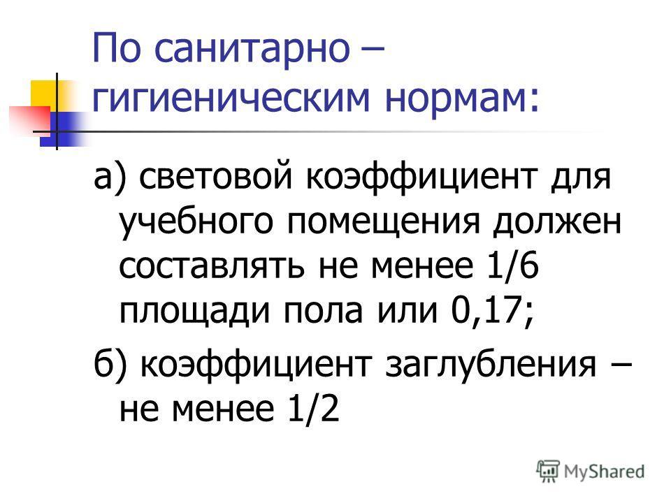 По санитарно – гигиеническим нормам: а) световой коэффициент для учебного помещения должен составлять не менее 1/6 площади пола или 0,17; б) коэффициент заглубления – не менее 1/2
