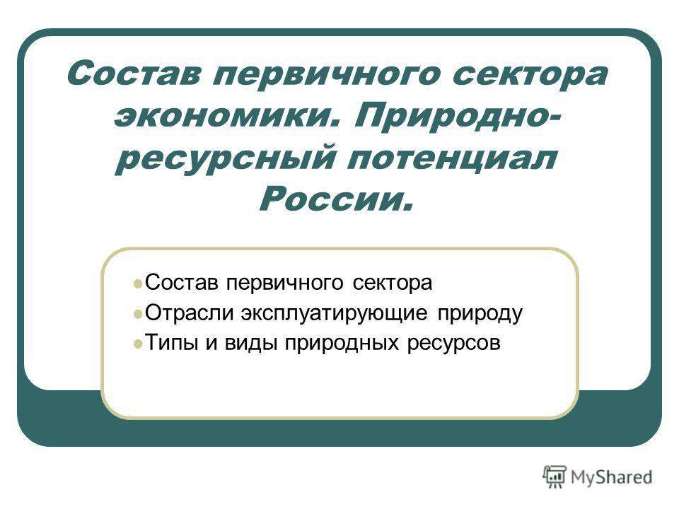 Состав первичного сектора экономики. Природно- ресурсный потенциал России. Состав первичного сектора Отрасли эксплуатирующие природу Типы и виды природных ресурсов