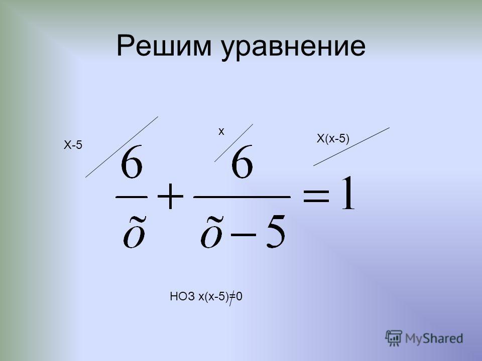 Решим уравнение Х-5 х Х(х-5) НОЗ х(х-5)=0