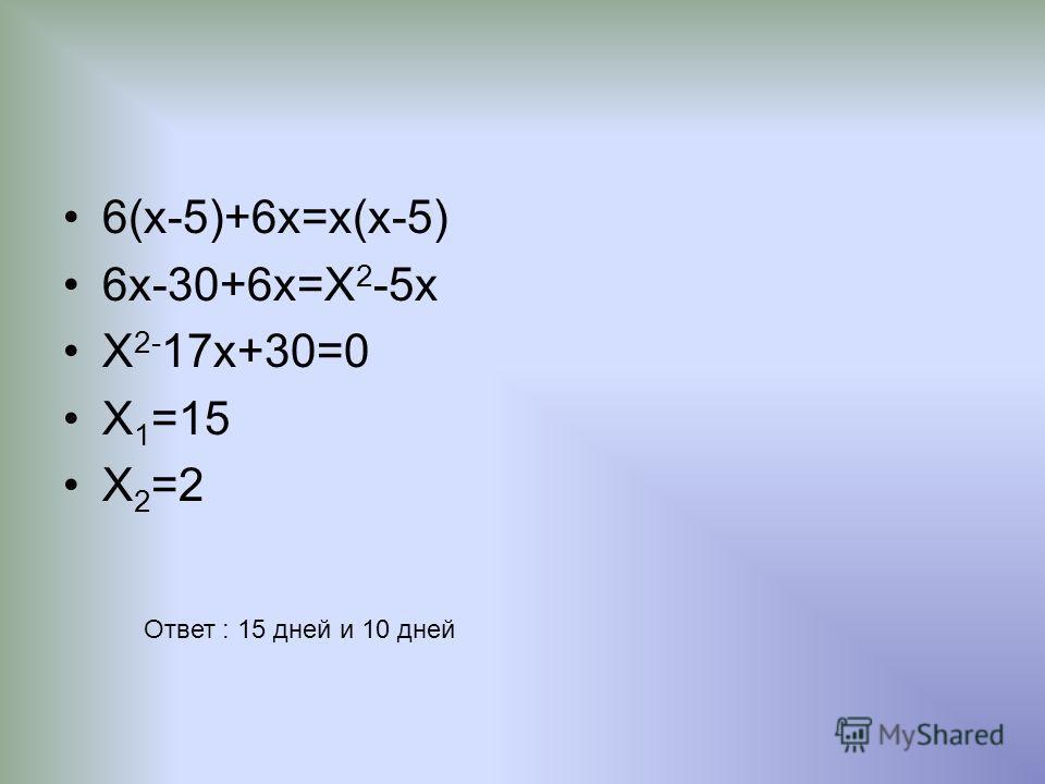 6(х-5)+6х=х(х-5) 6х-30+6х=Х 2 -5х Х 2- 17х+30=0 Х 1 =15 Х 2 =2 Ответ : 15 дней и 10 дней