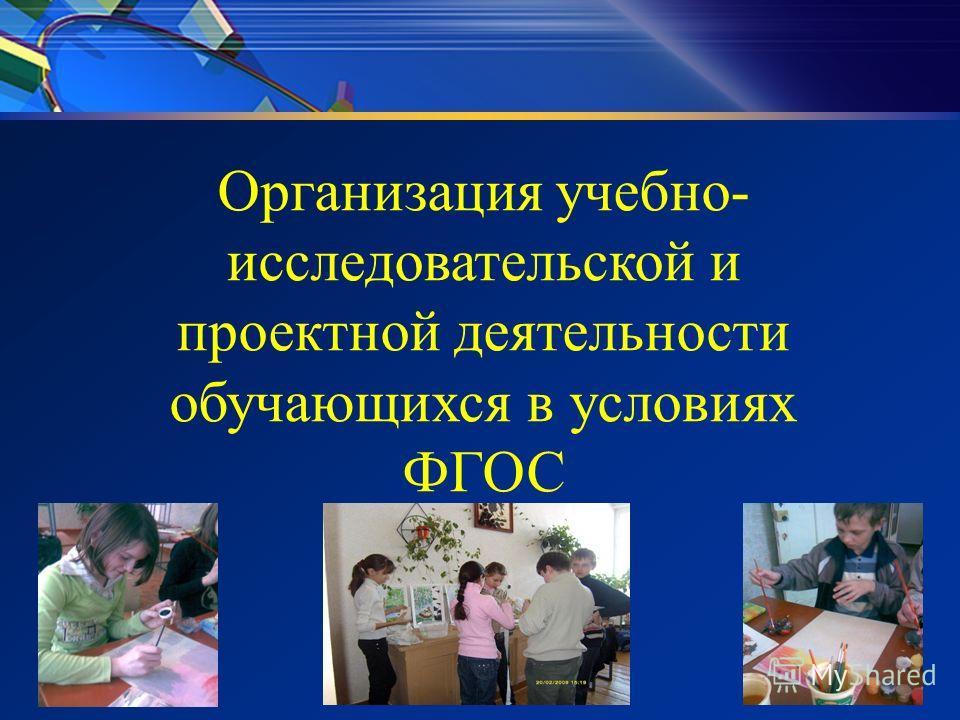 Организация учебно- исследовательской и проектной деятельности обучающихся в условиях ФГОС