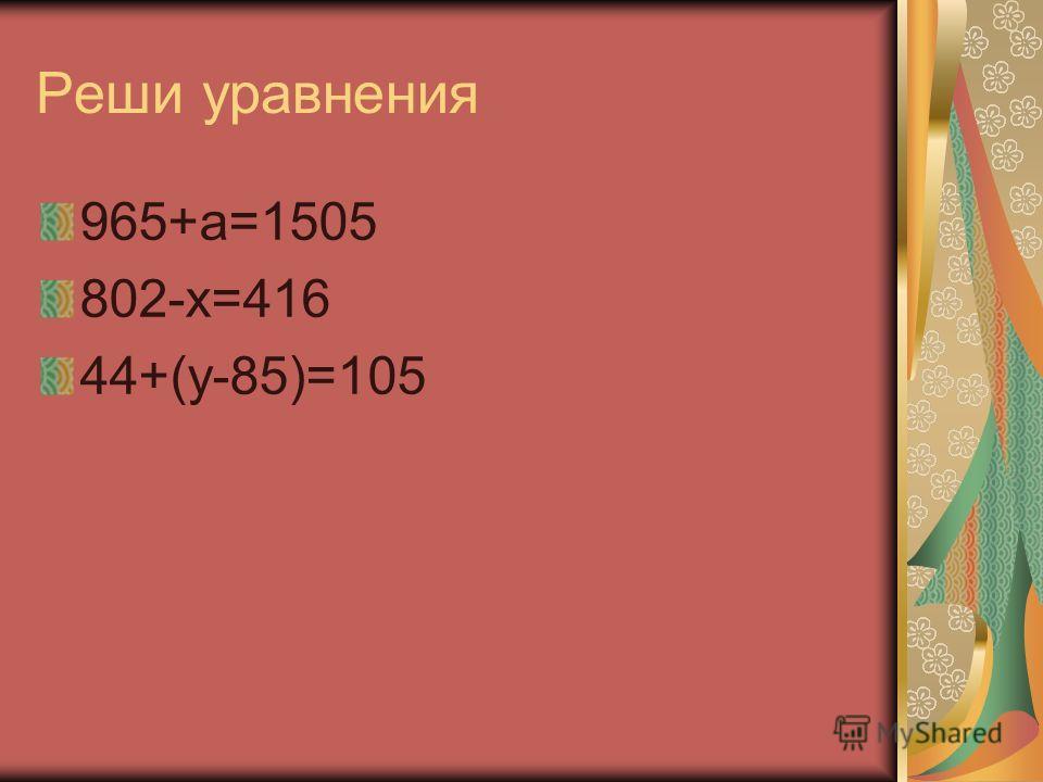 Реши уравнения 965+а=1505 802-х=416 44+(у-85)=105