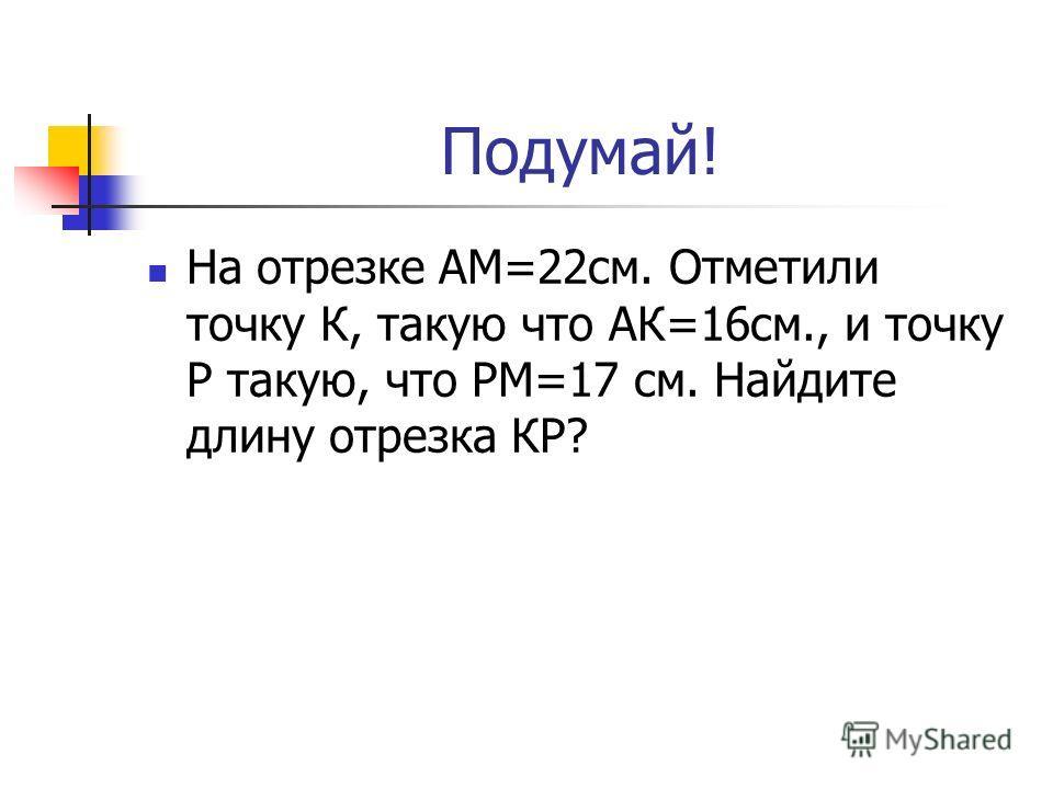 Подумай! На отрезке АМ=22см. Отметили точку К, такую что АК=16см., и точку Р такую, что РМ=17 см. Найдите длину отрезка КР?
