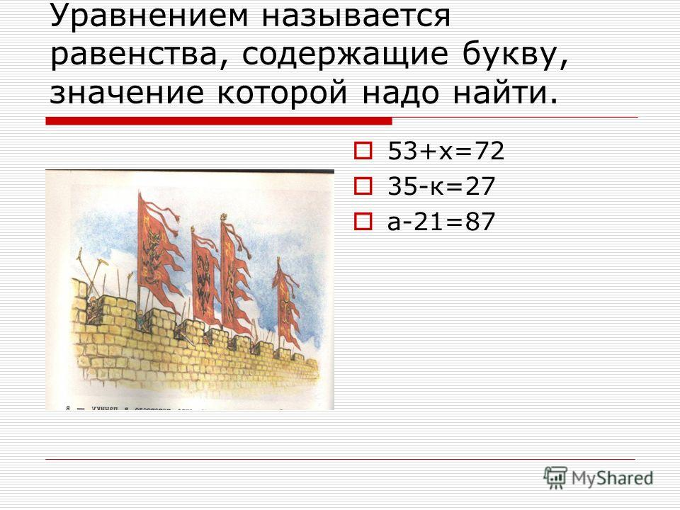 Уравнением называется равенства, содержащие букву, значение которой надо найти. 53+х=72 35-к=27 а-21=87