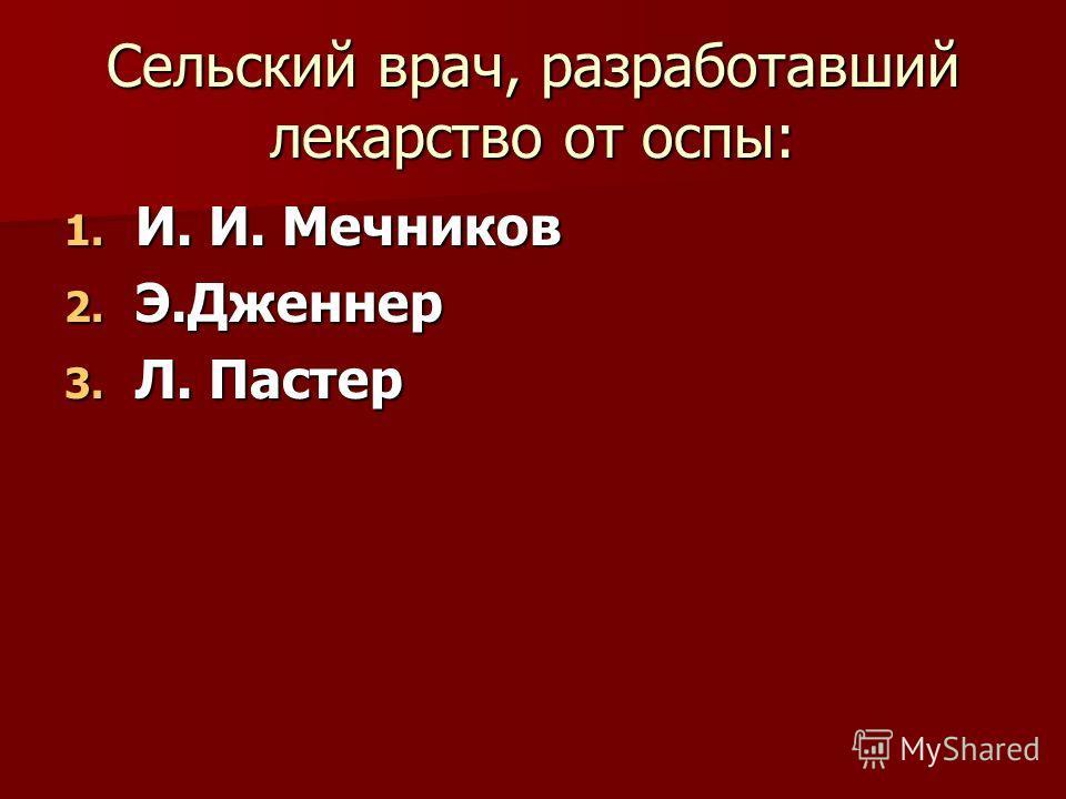 Сельский врач, разработавший лекарство от оспы: 1. И. И. Мечников 2. Э.Дженнер 3. Л. Пастер