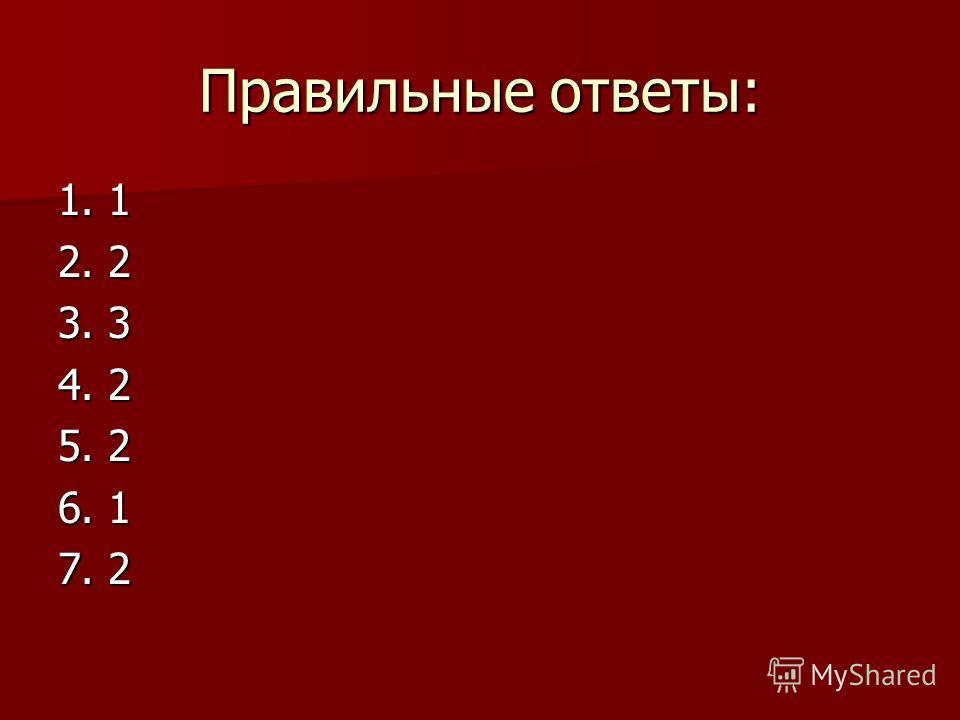 Правильные ответы: 1. 1 2. 2 3. 3 4. 2 5. 2 6. 1 7. 2