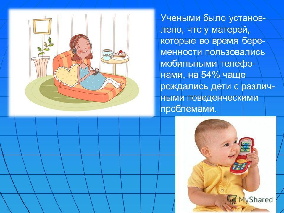 Учеными было установ- лено, что у матерей, которые во время бере- менности пользовались мобильными телефо- нами, на 54% чаще рождались дети с различ- ными поведенческими проблемами.