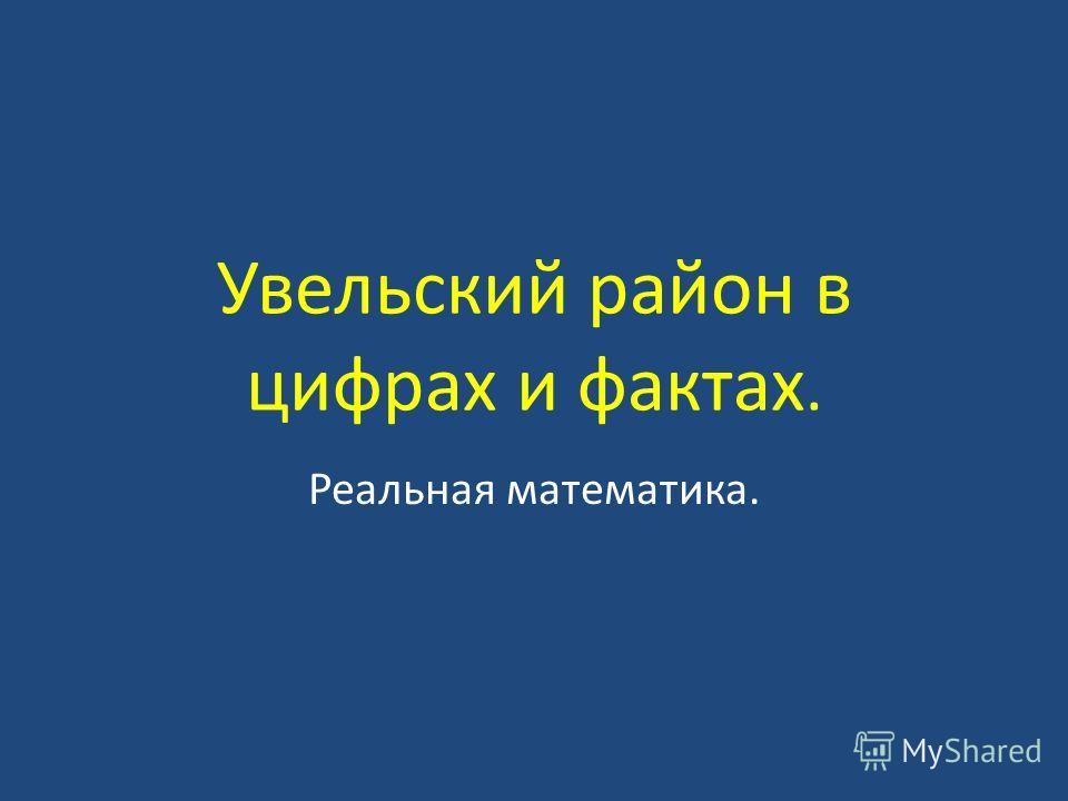 Увельский район в цифрах и фактах. Реальная математика.