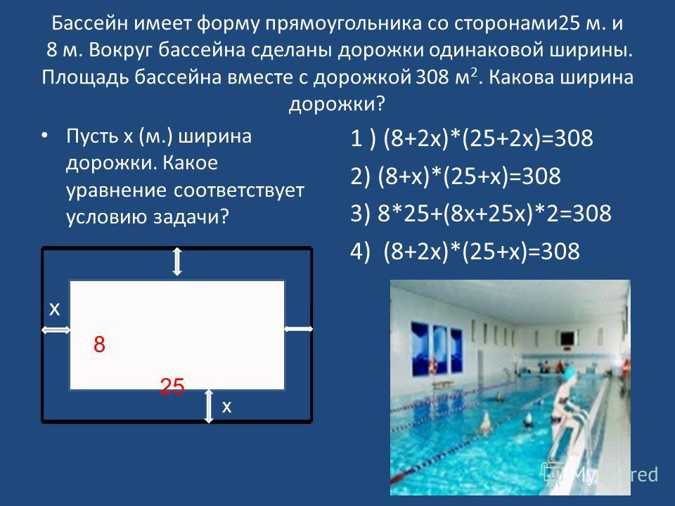 Бассейн имеет форму прямоугольника со сторонами25 м. и 8 м. Вокруг бассейна сделаны дорожки одинаковой ширины. Площадь бассейна вместе с дорожкой 308 м 2. Какова ширина дорожки? Пусть х (м.) ширина дорожки. Какое уравнение соответствует условию задач