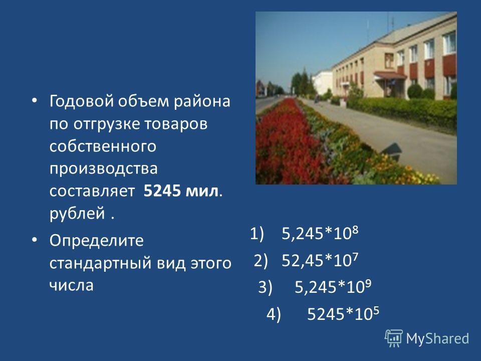Годовой объем района по отгрузке товаров собственного производства составляет 5245 мил. рублей. Определите стандартный вид этого числа 1) 5,245*10 8 2) 52,45*10 7 3) 5,245*10 9 4) 5245*10 5