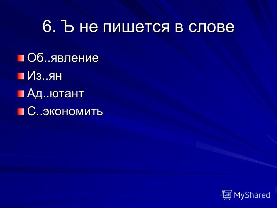 6. Ъ не пишется в слове Об..явлениеИз..янАд..ютантС..экономить
