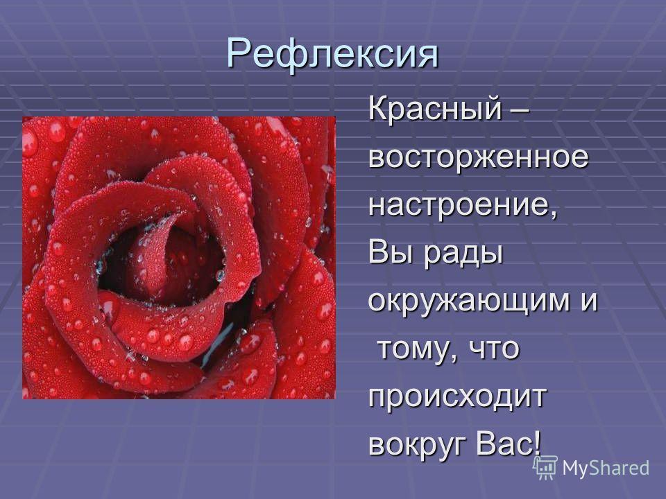 Рефлексия Красный – восторженноенастроение, Вы рады окружающим и тому, что тому, чтопроисходит вокруг Вас!