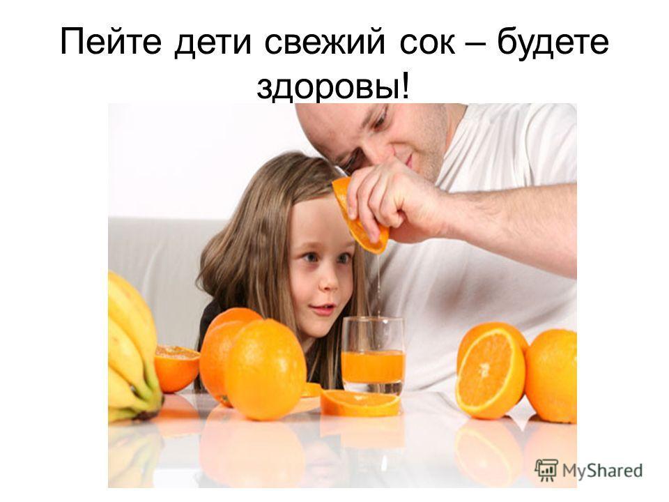 Пейте дети свежий сок – будете здоровы!