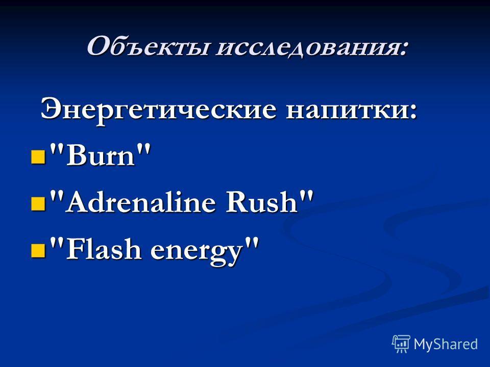 Объекты исследования: Энергетические напитки: Энергетические напитки: Burn Burn Adrenaline Rush Adrenaline Rush Flash energy Flash energy